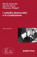 I cattolici democratici e la Costituzione - Nicola Antonetti , Ugo De Siervo , Francesco Malgeri