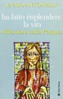 Ha fatto risplendere la vita. Riflessioni sulla Pasqua di Antonelli Ennio su LibreriadelSanto.it