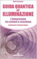 Guida quantica all'illuminazione. L'integrazione tra scienza e coscienza - Goswami Amit