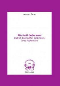 Copertina di 'Più forti delle armi. Dietrich Bonhoeffer, Edith Stein, Jerzy Popieluszko'
