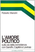 L'amore politico. Sulla via della nonviolenza con Gandhi, Capitini e Levinas - Mancini Roberto