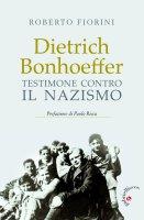 Dietrich Bonhoeffer. Testimone contro il nazismo - Roberto Fiorini