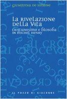 La rivelazione della vita. Cristianesimo e filosofia in Michel Henry - De Simone Giuseppina