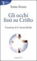 Gli occhi fissi su Cristo. L'orazione di s. Teresa d'Avila - Alvárez Tomás