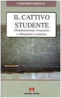 Il cattivo studente. Disadattamento, insuccesso e abbandono scolastico - Bonadiman Fabio