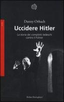 Uccidere Hitler. La storia dei complotti tedeschi contro il Führer - Orbach Danny