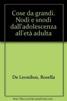 Cose da grandi. Nodi e snodi dall'adolescenza all'età adulta - De Leonibus Rosella
