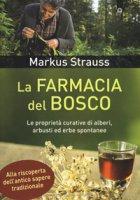 La farmacia del bosco. Le proprietà curative di alberi, arbusti ed erbe spontanee - Strauss Markus