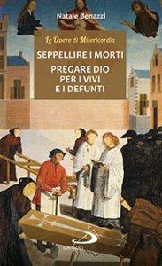 Copertina di 'Seppellire i morti - Pregare Dio per i vivi e per i defunti'