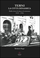 Terni. La città dinamica. Dalla lotta di classe al consenso 1919-1936 - Rago Roberto