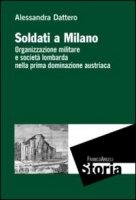 Soldati a Milano. Organizzazione mulitare e società lombarda nella prima dominazione austriaca - Dattero Alessandra