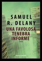 Una favolosa tenebra informe - Delany Samuel R.