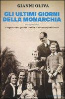 Gli ultimi giorni della monarchia. Giugno 1946: quando l'Italia si scoprì repubblicana - Oliva Gianni
