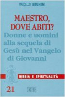 Maestro, dove abiti? Donne e uomini alla sequela di Gesù nel Vangelo di Giovanni - Brunini Marcello