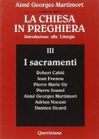 La chiesa in preghiera. Introduzione alla liturgia [vol_3] / I sacramenti - Martimort A. Georges