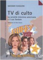 Tv di culto. La serialità televisiva americana e il suo fandom - Scaglioni Massimo