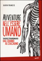 Avventure nell'essere umano. Viaggio straordinario dal cranio al calcagno - Francis Gavin