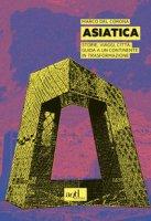 Asiatica. Storie, viaggi, città: guida a un continente in trasformazione - Del Corona Marco