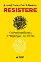 Resistere. Come utilizzare lo stress per raggiungere gli obiettivi della vita - Stein Steven J., Barton Paul T.