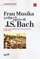 Frau Musika. La vita e le opere di J. S. Bach - Basso Alberto