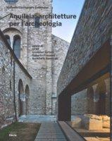 Aquileia: architetture per l'archeologia. Ediz. illustrata - Castagnara Codeluppi Manuela