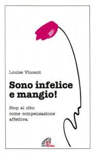 Copertina di 'Sono infelice e mangio! Stop al cibo come compensazione affettiva'