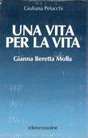 Una vita per la vita. Gianna Beretta Molla - Giuliana Pelucchi