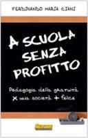 A scuola senza profitto. Pedagogia della gratuità per una società più felice - Ciani Ferdinando M.