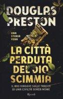 La città perduta del dio scimmia. Il mio viaggio sulle tracce di una civiltà senza nome - Preston Douglas