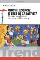 Giochi, esercizi e test di creatività. Strategie e applicazioni di creative problem solving - Ciuffoli Fabio