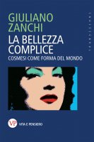 Bellezza complice. Cosmesi come forma del mondo. (La) - Giuliano Zanchi