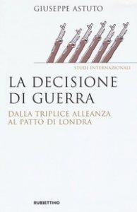 Copertina di 'La decisione di guerra. Dalla Triplice Alleanza al Patto di Londra'