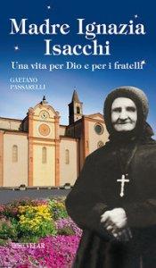 Copertina di 'Madre Ignazia Isacchi. Una vita per Dio e per i fratelli. Ediz. illustrata'