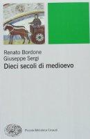 Dieci secoli di Medioevo - Bordone Renato,  Sergi Giuseppe