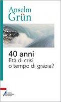 Quaranta anni. Età di crisi o tempo di grazia? - Grün Anselm