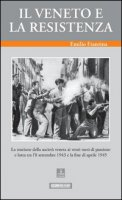 Il Veneto e la Resistenza. La reazione della società veneta ai venti mesi di passione e lotta tra l'8 settembre 1943 e la fine di aprile 1945 - Franzina Emilio