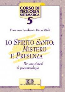 Copertina di 'Lo Spirito Santo: mistero e presenza. Per una sintesi di pneumatologia'