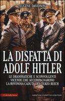 La disfatta di Adolf Hitler. Le drammatiche e sconvolgenti vicende che accompagnarono la rovinosa caduta del Terzo Reich - Davidson Eugene