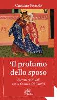 Profumo dello sposo. Esercizi spirituali con il Cantico dei Cantici. (Il) - Gaetano Piccolo