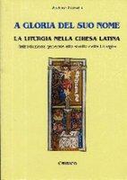 A gloria del suo nome. La liturgia nella Chiesa Latina - Elberti Arturo