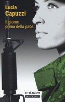 Il giorno prima della pace - Capuzzi Lucia