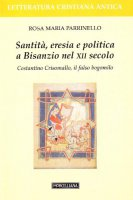 Santità, eresia e politica a Bisanzio nel XII secolo. Costantino Crisomallo, il falso bogomilo - Rosa Maria Parrinello