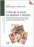 Il libro per la scuola tra idealismo e fascismo - Ascenzi A., Sani R.