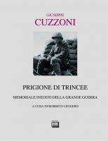 Prigione di trincee. Memoriale inedito della Grande Guerra. - Giuseppe Cuzzoni