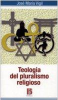 Teologia del pluralismo religioso. Verso una lettura pluralista del cristianesimo - Vigil José M.