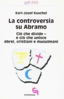 La controversia su Abramo. Ciò che divide e ciò che unisce ebrei, cristiani e musulmani (gdt 245) - Kuschel Karl-Josef