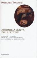 Assisi nelle civiltà delle lettere. Indagini e letture di storia letteraria e civile da Properzio ai giorni nostri - Tuscano Pasquale