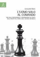 L' uomo solo al comando. Crisi della partecipazione e trasformazione dei partiti nella prospettiva storica della Seconda Repubblica - Raito Leonardo