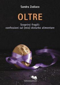 Copertina di 'Oltre. Scoprirsi fragili: confessioni sul (mio) disturbo alimentare'