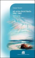 Ad alba inoltrata 1993-1985. Tutte le poesie - Cesare Cellini